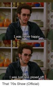 That 70s Show Meme - i was never happy i was just less pissed off that 70s show