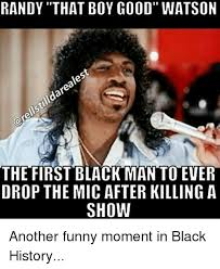 Funny Black History Memes - randy that boy good watson the first black man to ever drop the mic
