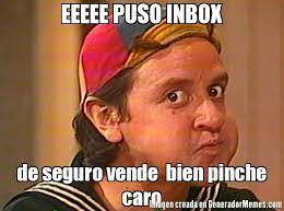 Inbox Meme - eeeee puso inbox de seguro vende bien pinche caro meme de quico