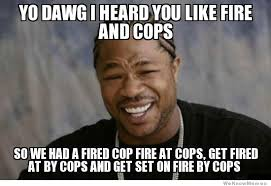 Mass Text Meme - yo dawg i heard you like fire and cops memes pinterest