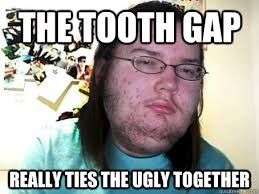 Ugly Smile Meme - the tooth gap really ties the ugly together misc quickmeme