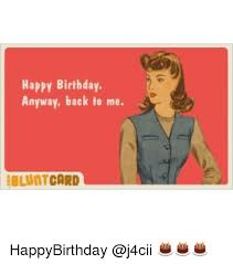 happy birthday anyway back to me blunt card happybirthday