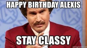 Alexis Meme - happy birthday alexis stay classy ron burgundy stay classy