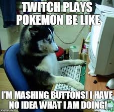 Twitch Plays Pokemon Meme - i have no idea what i am doing meme imgflip