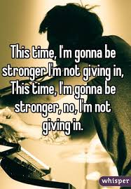 i m gunna a time this time i m gonna be stronger i m not giving in this time i m