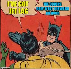 Jet Lag Meme - the clocks only went forward an hour i ve got jet lag meme