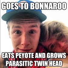 Bonnaroo Meme - goes to bonnaroo eats peyote and grows parasitic twin head