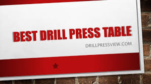 best drill press table best drill press table guide and review