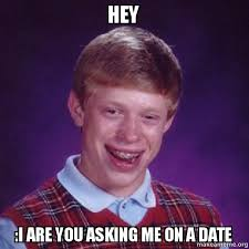 Date Meme - hey i are you asking me on a date bad luck brian make a meme