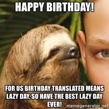 Lazy Day Meme - happy birthday for us birthday translated means lazy day so have