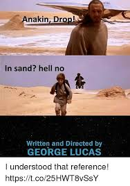 Sand Meme - anakin drop in sand hell no written and directed by george lucas i