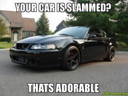 Slammed Car Memes - your car is slammed thats adorable make a meme