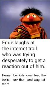 Internet Troll Meme - ernie laughs at the internet troll who was trying desperately to get