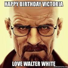Victoria Meme - happy birthday victoria love walter white walter white breaking
