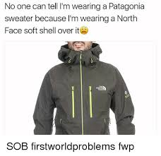 North Face Jacket Meme - no one can tell i m wearing a patagonia sweater because i m wearing