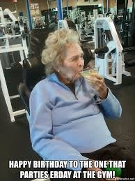 Gym Birthday Meme - happy birthday to the one that parties erday at the gym gym biddy