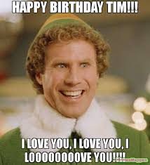 Tim Meme - happy birthday tim i love you i love you i loooooooove you