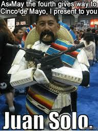Meme Cinco De Mayo - as may the fourth gives way to cinco de mayo present to you juan