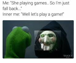 Play All The Games Meme - me she playing games so i m just fall back inner me well let s play