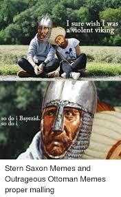 Outrageous Memes - so do i bayezid so do i i sure wish i was a violent viking stern