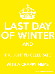last day of winter and thought i d celebrate with a crappy meme