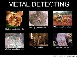 Metal Detector Meme - metal detecting meme generator what i do couldn t have said