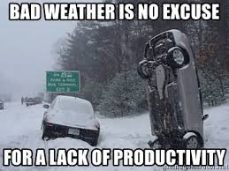 Bad Weather Meme - bad weather is no excuse for a lack of productivity coming in to