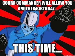 Cobra Commander Meme - cobra commander will allow you another birthday this time