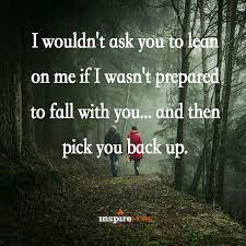quotes pick me i wouldn u0027t ask you to lean on me if i wasn u0027t prepared to fall with