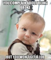 Get A Job Meme - you complain about being broke but you won t get a job skeptical