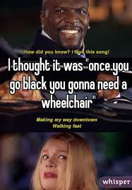 Once You Go Black Meme - thought it was once you go black you gonna need a wheelchair