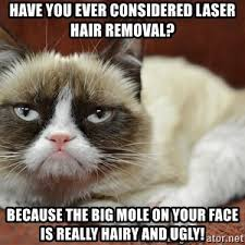 Meme Hair Removal - have you ever considered laser hair removal because the big mole on