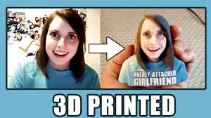 Attached Girlfriend Meme - overly attached girlfriend meme 3d print youtube
