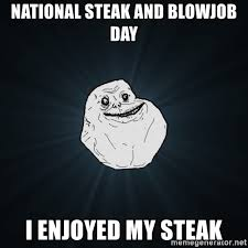 Steak And Bj Meme - national steak and blowjob day i enjoyed my steak forever alone