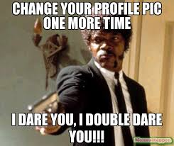 Profile Picture Memes - change your profile pic one more time i dare you i double dare