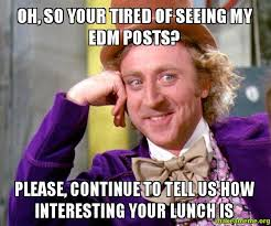 oh so your tired of seeing my edm posts please continue to tell