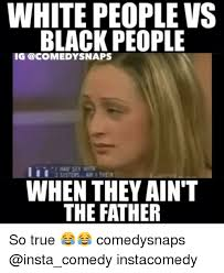 Memes About Black People - white people vs black people ig snaps aiti when they aint the father