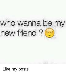 I Need New Friends Meme - who wanna be my new friend like my posts friends meme on sizzle