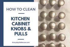 how to clean kitchen knobs how to clean kitchen cabinet knobs and pulls secret