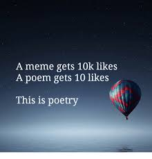 Poetry Meme - a meme gets 10k likes a poem gets 10 likes this is poetry meme