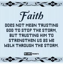 Faith Meme - faith does not mean trusting god to stop thb storm but trusting him