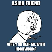 Asian Friend Meme - asian friend why y no help me with homework create meme
