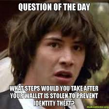 Theft Meme - question of the day what steps would you take after your wallet is