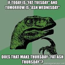 Fat Tuesday Meme - if today is fat tuesday and tomorrow is ash wednesday does that