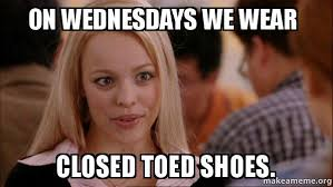 I Make Shoes Meme - on wednesdays we wear closed toed shoes mean girls micro meme
