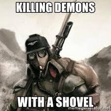 Shovel Meme - killing demons with a shovel death korps of krieg soldier meme