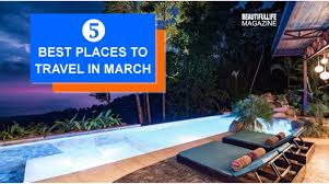 the 5 best places to travel in march beautiful magazine