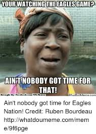 Ain T Nobody Got Time For That Meme - your watching the eagles game aint nobody got time for that brought