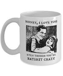 Crazy Mugs by Honey I Love You Even Though You U0027re Batshit Crazy Funny Mug