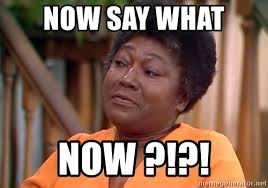 What Now Meme - now say what now esther rolle meme generator